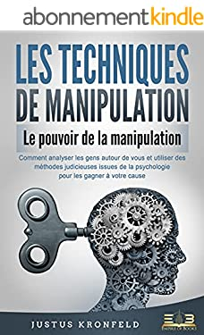 LES TECHNIQUES DE MANIPULATION - Le pouvoir de la manipulation: Comment analyser les gens autour de vous et utiliser des méthodes judicieuses issues de la psychologie pour les gagner à votre cause