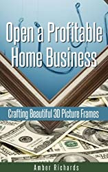 Open a Profitable Home Business Crafting Beautiful 3D Picture Frames (English Edition)