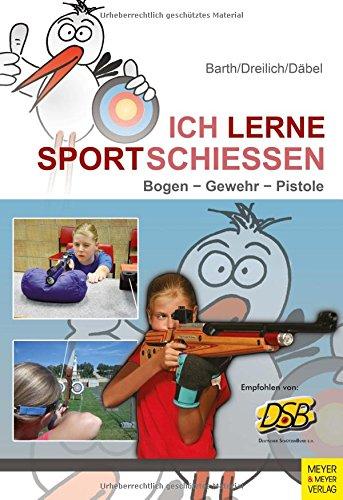 Ich lerne Sportschießen: Bogen - Gewehr - Pistole (Ich lerne, ich trainiere...)