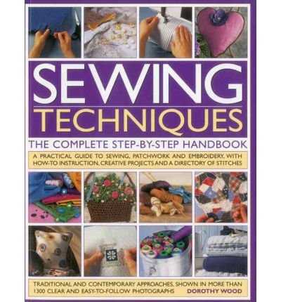 Sewing Techniques the Complete Step-by-step Handbook A Practical Guide to Sewing, Patchwork and Embroidery, with How-to Instruction, Creative Projects and a Directory of Stiches by Wood, Dorothy ( AUTHOR ) Mar-19-2012 Paperback (Creative Stiche)