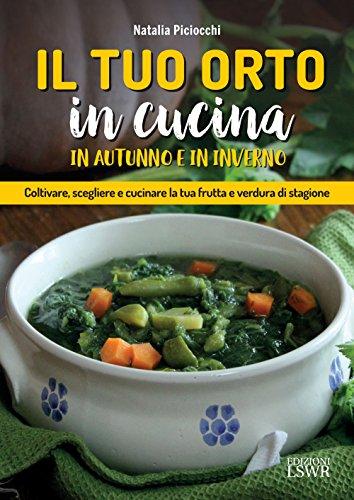 Il tuo orto in cucina in autunno e in inverno: Coltivare, scegliere e cucinare la tua frutta e verdura di stagione