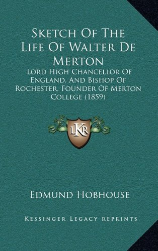 Sketch of the Life of Walter de Merton: Lord High Chancellor of England, and Bishop of Rochester, Founder of Merton College (1859)