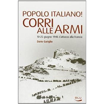 Popolo Italiano! Corri Alle Armi. 10-25 Giugno 1940. L'attacco Alla Francia