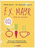 F.X. Mayr für zu Hause: Das neue Entsäuerungs- und Ernährungsprogramm - Für mehr Energie und Wohlbefinden in Beruf und Alltag