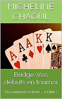 Bridge-Vos débuts en tournoi: Ou comment se tenir ... à table ! par [Chaoul, Micheline]