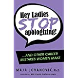 Hey Ladies, Stop Apologizing!: ... and Other Career Mistakes Women Make
