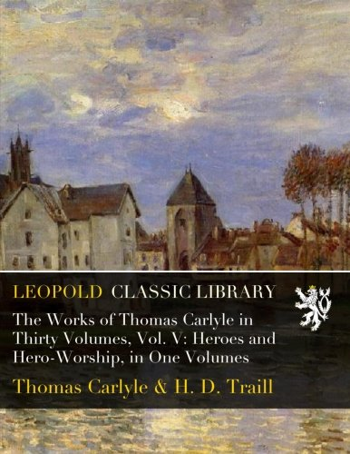 The Works of Thomas Carlyle in Thirty Volumes, Vol. V: Heroes and Hero-Worship, in One Volumes