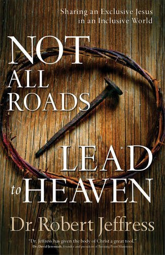 Not All Roads Lead to Heaven: Sharing an Exclusive Jesus in an Inclusive World by Robert Jeffress (2016-04-01)