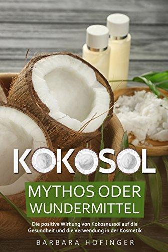 KOKOSÖL: Mythos oder Wundermittel - Die positive Wirkung von Kokosnussöl auf die Gesundheit & Schönheit deines Körpers, Kosmetik mit Kokosöl selbst herstellen & Anleitung: BONUS: 15 leckere Rezepte