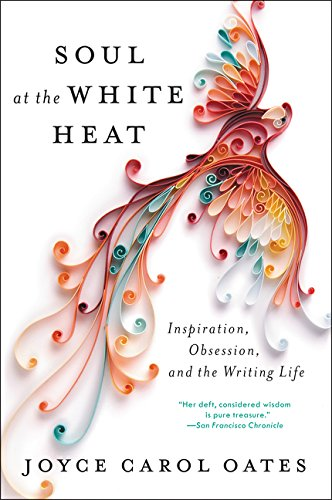 Soul at the White Heat: Inspiration, Obsession, and the Writing Life por Joyce Carol Oates