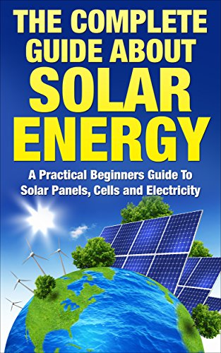 Solar Energy: The Complete Guide About Solar Energy - A Practical Beginners Guide To Solar Panels, Cells and Electricity (Alternative Energy, Sustainable Living, Green Living) (English Edition)