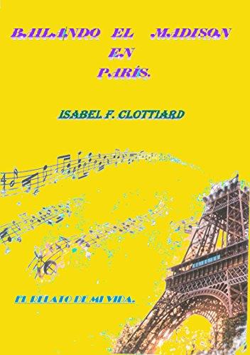 Bailando el Madison en París: El relato de mi vida por Isabel F.  Clottiard