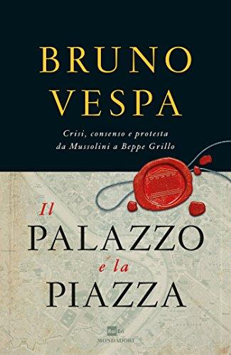 Il Palazzo e la piazza: Crisi, consenso e protesta da Mussolini a Beppe Grillo (I libri di Bruno Vespa) (Italian Edition)