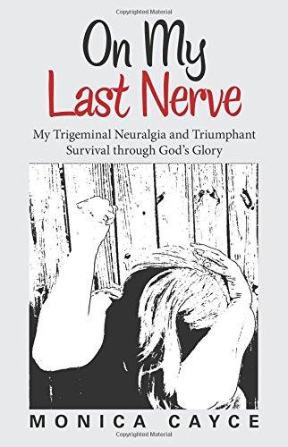 On My Last Nerve: My Trigeminal Neuralgia and Triumphant Survival through God's Glory
