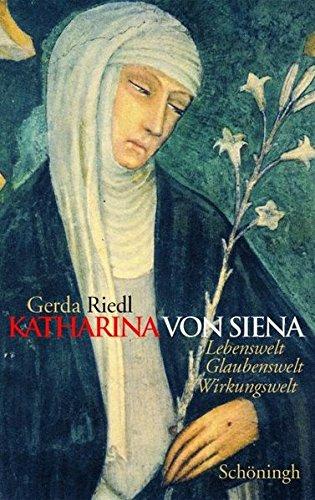 Katharina von Siena: Lebenswelt, Glaubenswelt, Wirkungswelt
