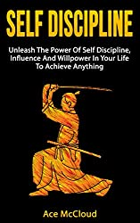 Self Discipline: Unleash The Power Of Self Discipline, Influence And Willpower In Your Life To Achieve Anything (Powerful Habits & Willpower Boosting Strategies ... Self Control For Success) (English Edition)