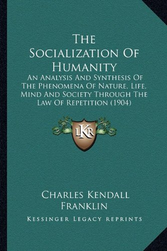 The Socialization of Humanity: An Analysis and Synthesis of the Phenomena of Nature, Life, Mind and Society Through the Law of Repetition (1904)