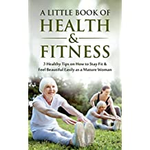 A Little Book of Health & Fitness: 3 Big Healthy Tips on How to Stay Fit & Feel Beautiful Easily as a Mature Woman (Ideal Health,Wellness,Weightloss,Fitness,Balance,Exercise) (English Edition)