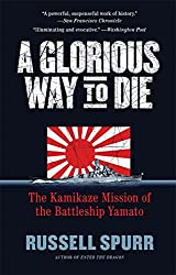 A Glorious Way to Die: The Kamikaze Mission of the Battleship Yamato