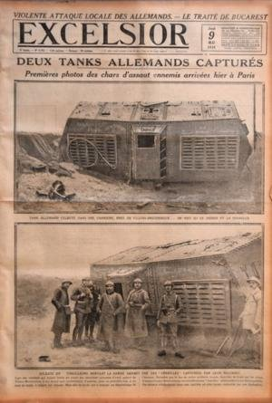 EXCELSIOR [No 2732] du 09/05/1918 - VIOLENTE ATTAQUE LOCALE DES ALLEMANDS - LE TRAITE DE BUCAREST - DEUX TANKS ALLEMANDS CAPTURES - PREMIERES PHOTOS DE CHARS D'ASSAUT ENNEMIS ARRIVEES HIER A PARIS - TANK ALLEMAND CULBUTE DANS UNE CARRIERE PRES DE VILLERS-BRETONNEUX - ON VOIT ICI LE DESSUS ET LA TOURELLE - SOLDATS DU TIRAILLEURS MONTANT LA GARDE DEVANT UNE DES CHENILLES CAPTUREES PAR LEUR REGIMENT