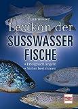 Lexikon der Süßwasserfische: Erfolgreich angeln - Sicher bestimmen
