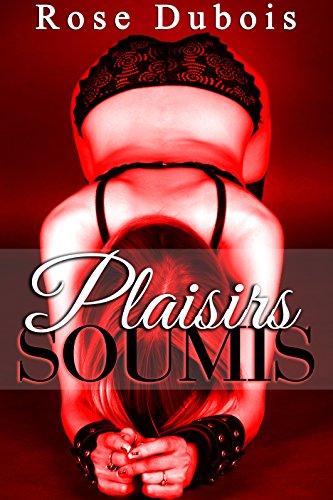 Plaisirs SOUMIS: (Nouvelle Érotique Adulte, Soumission, Initiation,, BDSM, Domination, Alpha Male) (French Edition)