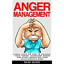 Anger Management: Simple Steps on How to Control Your Temper, Overcome Anger and Start Improving Your Relationships Now! (Anger Management, Anger, Mindfulness, ... Mind Hacks Book 6) (English Edition)