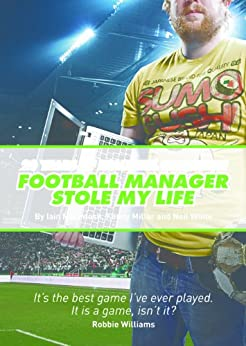 Football Manager Stole My Life (English Edition) par [Macintosh, Iain, Millar, Kenny, White, Neil]