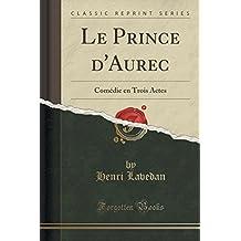 Le Prince D'Aurec: Comedie En Trois Actes (Classic Reprint)