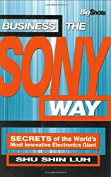 Business the Sony Way: Secrets of the World's Most Innovative Electronics Giant (Big Shots)