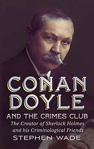 Conan Doyle and the Crimes Club: The Creator of Sherlock Holmes and his Criminological Friends by Wade, Stephen (2015) Hardcover