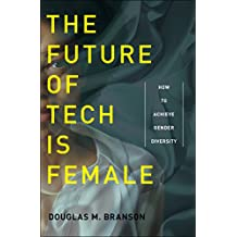 The Future of Tech Is Female: How to Achieve Gender Diversity (English Edition)