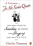 A Certain Je Ne Sais Quoi: The Ideal Guide to Sounding, Acting and Shrugging Like the French