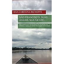 SÃO FRANCISCO, SUAS ÁGUAS, SUA GENTE:: UMA ABORDAGEM SOCIOLÓGICA DAS RELAÇÕES DE GÊNERO E TRABALHO ENTRE PESCADORES ARTESANAIS (Portuguese Edition)
