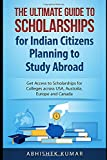The Ultimate Guide to Scholarships for Indian Citizens Planning to Study Abroad: Get Access to Scholarships for Colleges across USA, Australia, Europe and Canada