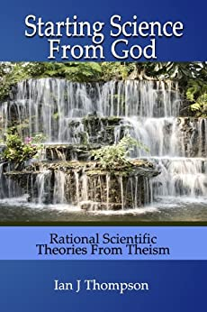 Starting Science from God: Rational Scientific Theories from Theism (English Edition) di [Thompson, Ian J]