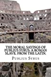 The Moral Sayings of Publius Syrus: A Roman Slave. from the Latin.