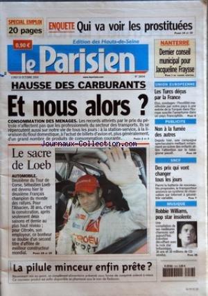 PARISIEN (LE) [No 18694] du 18/10/2004 - SPECIAL EMPLOI ENQUETE QUI VA VOIR LES PROSTITUEES NANTERRE DERNIER CONSEIL MUNICIPAL POUR JACQUELINE FRAYSSE HAUSSE DES CARBURANTS ET NOUS ALORS LE SACRE DE LOEB LA PILULE MINCEUR ENFIN PRETE UNION EUROPEENNE LES TURCS DECUS PAR LA FRANCE PUBLICITE NON A LA FUMEE DES AUTRES SNCF DES PRIX QUI VONT CHANGER TOUS LES JOURS MUSIQUE ROBBIE WILLIAMS POP STAR INSOLENTE