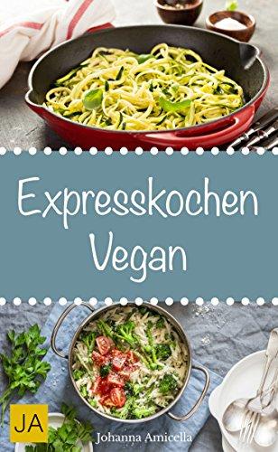 Expresskochen Vegan - Schnelle, einfache und leckere Rezepte aus der ...