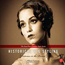 Historical Wig Styling: Victorian to the Present : (The Focal Press Costume Topics Series)