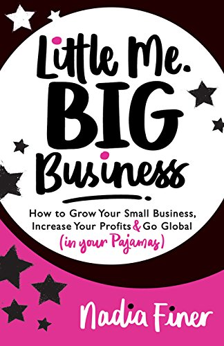 Little Me Big Business: How to Grow Your Small Business, Increase Your Profits and Go Global (in Your Pajamas)