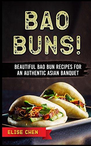 Bao Buns!: Beautiful Bao Bun Recipes For An Authentic Asian Banquet por Elise Chen