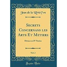 Secrets Concernans les Arts Et Metiers, Vol. 2: Divisez en IV Parties (Classic Reprint)