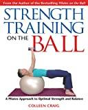 Strength Training on the Ball: A Pilates Guide to Optimal Strength and Balance: A Pilates Approach to Optimal Strength and Balance