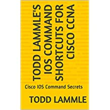 Todd Lammle's IOS Command Shortcuts for Cisco CCNA: Cisco IOS Command Secrets (English Edition)