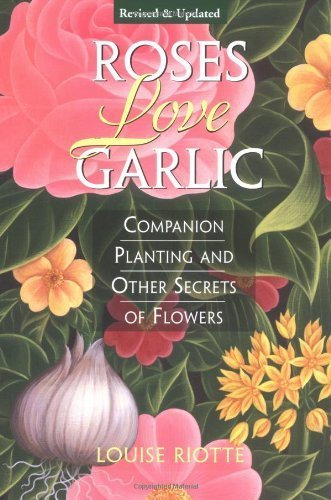 Roses Love Garlic: Secrets of Companion Planting with Flowers by Riotte, Louise Published by Storey Books (1998)