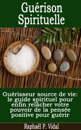 Guérison Spirituelle - Guérisseur source de vie; le guide spirituel pour enfin relâcher votre pouvoir de la pensée positive pour guérir par Raphaël P. Vidal