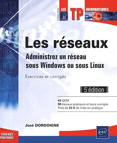 Les réseaux - Administrez un réseau sous Windows ou sous Linux : Exercices et corrigés (5e édition) par José DORDOIGNE