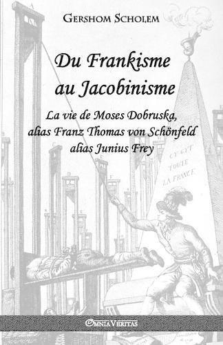Du Frankisme Au Jacobinisme: La Vie de Moses Dobruska, Alias Franz Thomas Von Schönfeld Alias Junius Frey par Gershom Scholem