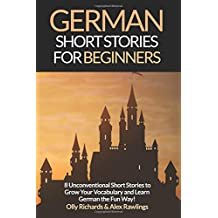 German Short Stories For Beginners: 8 Unconventional Short Stories to Grow Your Vocabulary and Learn German the Fun Way!: Volume 1